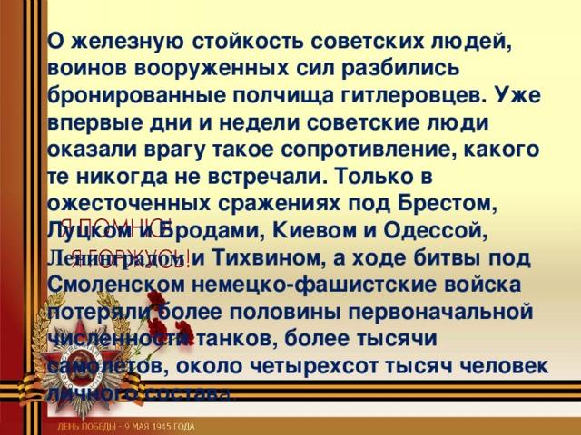 О железную стойкость советских людей, воинов вооруженных сил разбились бронированные полчища гитлеровцев. Уже впервые дни и недели советские люди оказали врагу такое сопротивление, какого те никогда не встречали. Только в ожесточенных сражениях под Брестом, Луцком и Бродами, Киевом и Одессой, Ленинградом и Тихвином, а ходе битвы под Смоленском немецко-фашистские войска потеряли более половины первоначальной численности танков, более тысячи самолетов, около четырехсот тысяч человек личного состав а.