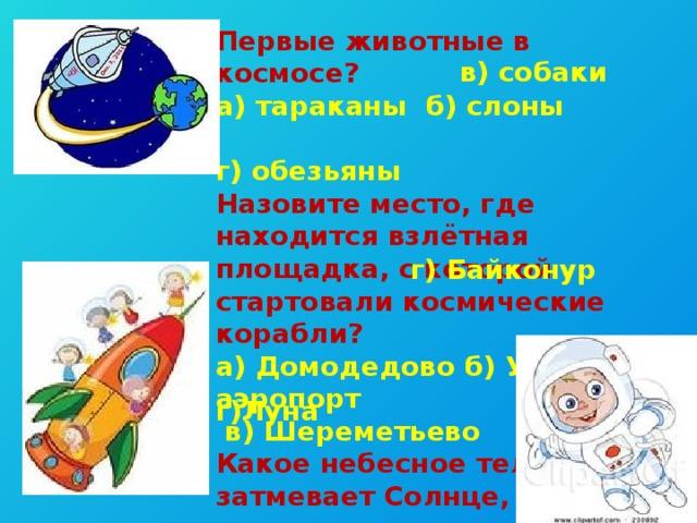Первые животные в космосе? а) тараканы б) слоны г) обезьяны Назовите место, где находится взлётная площадка, с которой стартовали космические корабли? а) Домодедово б) Уфимский аэропорт  в) Шереметьево Какое небесное тело затмевает Солнце, когда происходит солнечное затмение? а) астероид б) комета в) Земля в) собаки г) Байконур г)Луна