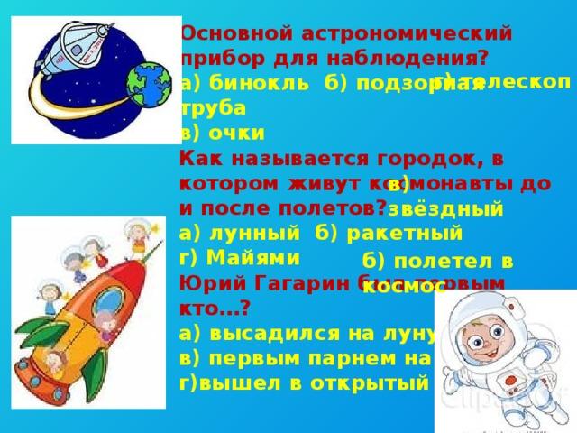 Основной астрономический прибор для наблюдения? а) бинокль б) подзорная труба в) очки Как называется городок, в котором живут космонавты до и после полетов? а) лунный б) ракетный г) Майями Юрий Гагарин был первым кто…? а) высадился на луну в) первым парнем на селе г)вышел в открытый космос г) телескоп в) звёздный б) полетел в космос