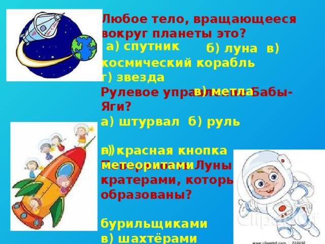 Любое тело, вращающееся вокруг планеты это?  б) луна в) космический корабль г) звезда Рулевое управление Бабы-Яги? а) штурвал б) руль г) красная кнопка Поверхность Луны покрыта кратерами, которые образованы?  б) бурильщиками в) шахтёрами г)экскаваторами а) спутник в) метла а) метеоритами