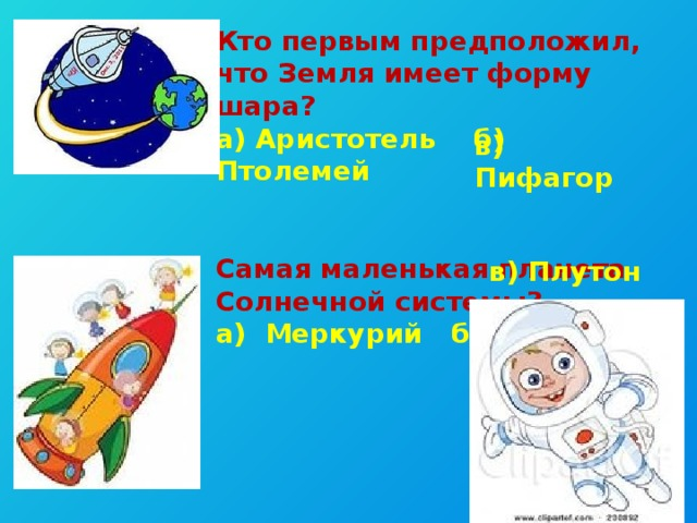 Кто первым предположил, что Земля имеет форму шара? а) Аристотель б) Птолемей   Самая маленькая планета Солнечной системы? а) Меркурий б) Земля в) Пифагор в) Плутон