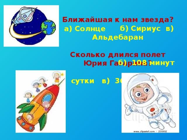 Ближайшая к нам звезда?  б) Сириус в) Альдебаран  Сколько длился полет Юрия Гагарина?  а) сутки в) 36 часов а) Солнце б) 108 минут