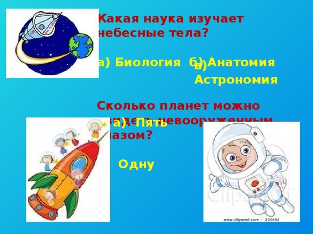 Какая наука изучает небесные тела?  а) Биология б) Анатомия   Сколько планет можно увидеть невооруженным глазом?  б) Десять в) Одну в) Астрономия а) Пять
