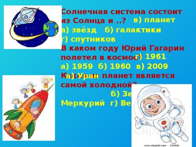 Солнечная система состоит из Солнца и ..? а) звёзд б) галактики г) спутников В каком году Юрий Гагарин полетел в космос? а) 1959 б) 1960 в) 2009 Какая из планет является самой холодной?  б) Земля в) Меркурий г) Венера  в) планет г) 1961 а) Уран