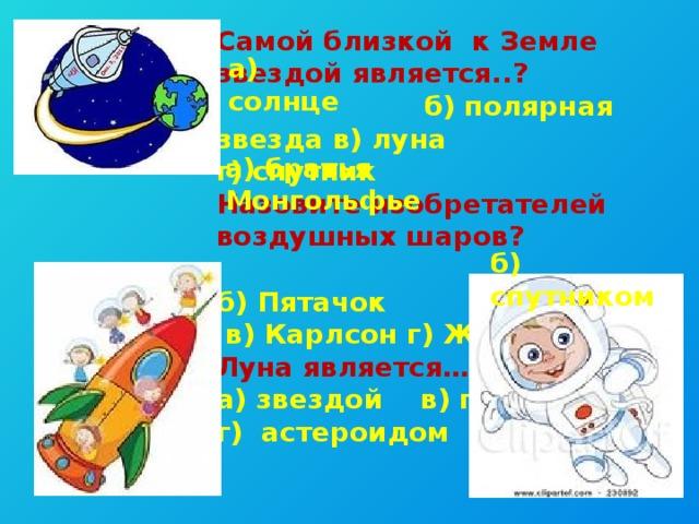 Самой близкой к Земле звездой является..?  б) полярная звезда в) луна г) спутник Назовите изобретателей воздушных шаров?  б) Пятачок  в) Карлсон г) Жюль Верн Луна является…. а) звездой в) планетой г) астероидом  а) солнце а) братья Монгольфье б) спутником