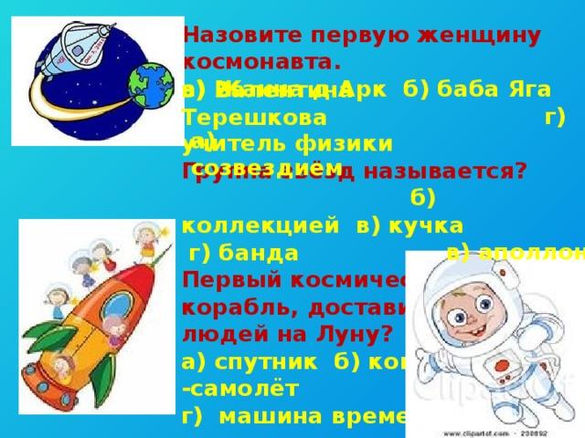 Назовите первую женщину космонавта. а) Жанна д Арк б) баба Яга  г) учитель физики Группа звёзд называется?  б) коллекцией в) кучка  г) банда Первый космический корабль, доставивший людей на Луну? а) спутник б) ковер -самолёт г) машина времени  в) Валентина Терешкова а) созвездием в) аполлон