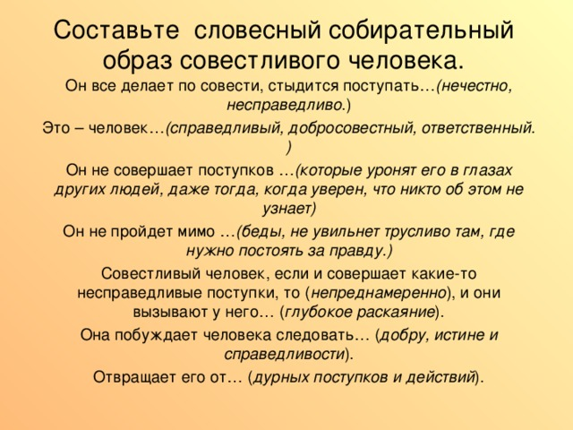 Составьте словесный собирательный образ совестливого человека.    Он все делает по совести, стыдится поступать… (нечестно, несправедливо .) Это – человек… (справедливый, добросовестный, ответственный. ) Он не совершает поступков … (которые уронят его в глазах других людей, даже тогда, когда уверен, что никто об этом не узнает) Он не пройдет мимо … (беды, не увильнет трусливо там, где нужно постоять за правду.) Совестливый человек, если и совершает какие-то несправедливые поступки, то ( непреднамеренно ), и они вызывают у него… ( глубокое раскаяние ). Она побуждает человека следовать… ( добру, истине и справедливости ). Отвращает его от… ( дурных поступков и действий ).