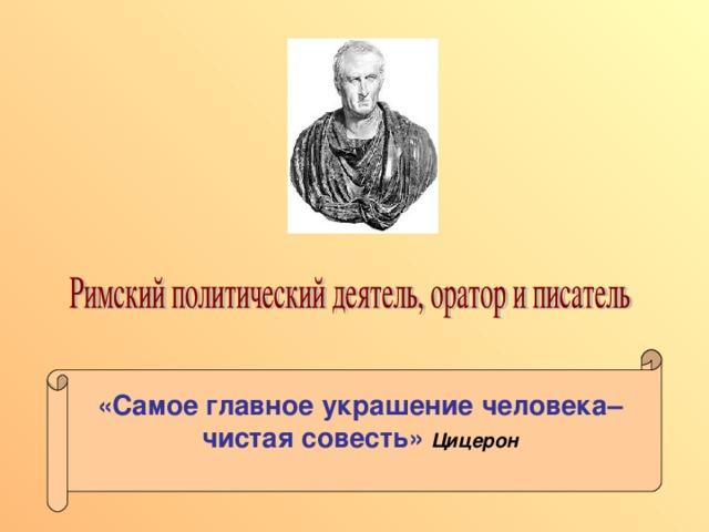 «Самое главное украшение человека–чистая совесть»  Цицерон