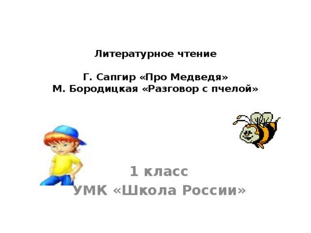 Литературное чтение   Г. Сапгир «Про Медведя»  М. Бородицкая «Разговор с пчелой» 1 класс УМК «Школа России»