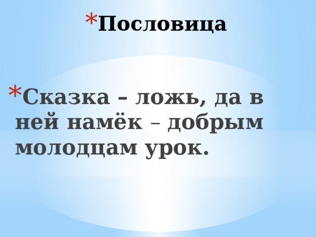 Пословица   Сказка – ложь, да в ней намёк – добрым молодцам урок.