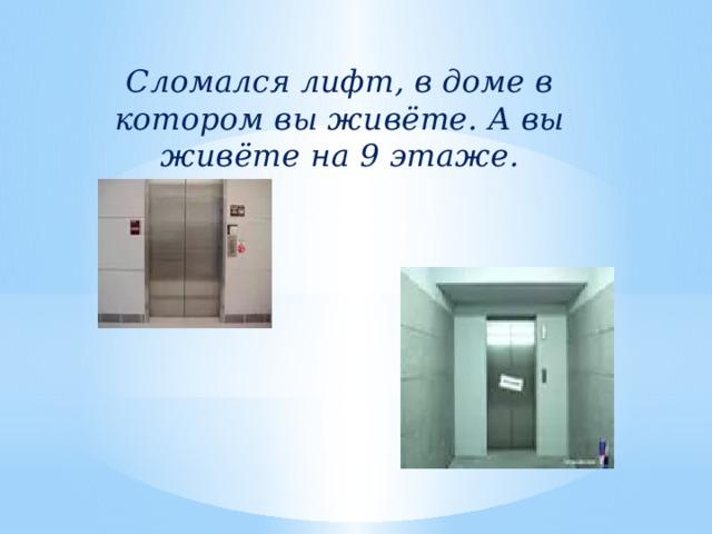 Сломался лифт, в доме в котором вы живёте. А вы живёте на 9 этаже.