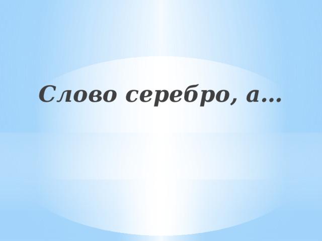 Слово серебро, а…