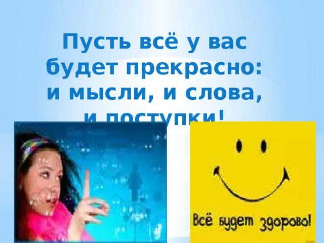 Пусть всё у вас будет прекрасно: и мысли, и слова, и поступки!
