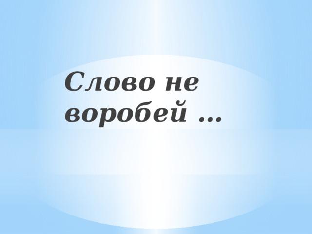 Слово не воробей …