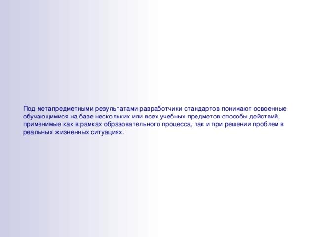 Под метапредметными результатами разработчики стандартов понимают освоенные обучающимися на базе нескольких или всех учебных предметов способы действий, применимые как в рамках образовательного процесса, так и при решении проблем в реальных жизненных ситуациях.