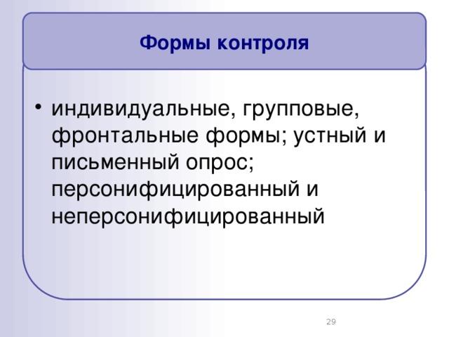 Формы контроля индивидуальные, групповые, фронтальные формы; устный и письменный опрос; персонифицированный и неперсонифицированный