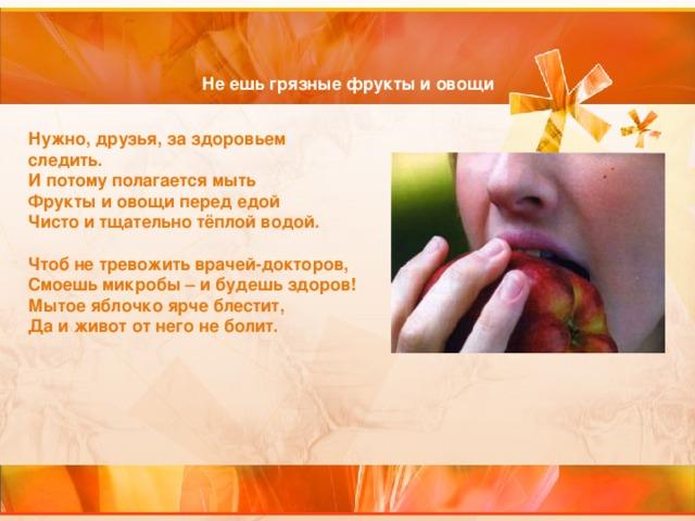 Не ешь грязные фрукты и овощи Нужно, друзья, за здоровьем следить.  И потому полагается мыть  Фрукты и овощи перед едой  Чисто и тщательно тёплой водой.   Чтоб не тревожить врачей-докторов,  Смоешь микробы – и будешь здоров!  Мытое яблочко ярче блестит,  Да и живот от него не болит.