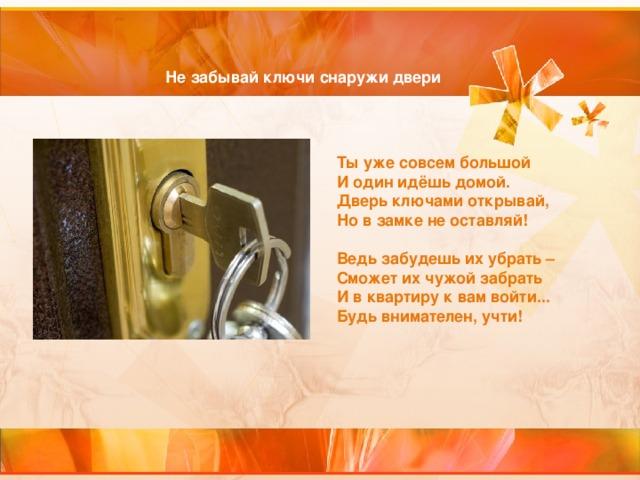 Не забывай ключи снаружи двери Ты уже совсем большой  И один идёшь домой.  Дверь ключами открывай,  Но в замке не оставляй!   Ведь забудешь их убрать –  Сможет их чужой забрать  И в квартиру к вам войти...  Будь внимателен, учти!