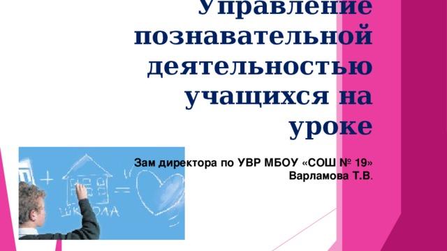 Управление познавательной деятельностью учащихся на уроке  Зам директора по УВР МБОУ «СОШ № 19»  Варламова Т.В .