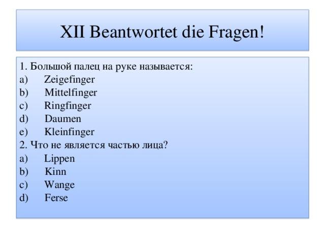 XII Beantwortet die Fragen! 1. Большой палец на руке называется: a) Zeigefinger b) Mittelfinger c) Ringfinger d) Daumen e) Kleinfinger 2. Что не является частью лица? a) Lippen b) Kinn c) Wange d) Ferse