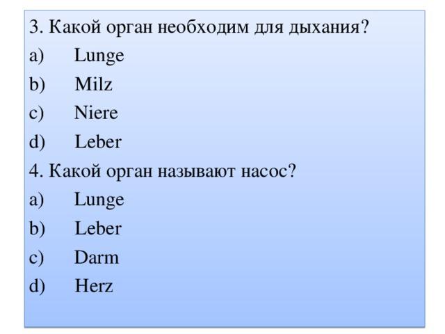 3. Какой орган необходим для дыхания ? a) Lunge b) Milz c) Niere d )  Leber 4. Какой орган называют насос ? a) Lunge b) Leber c) Darm d) Herz