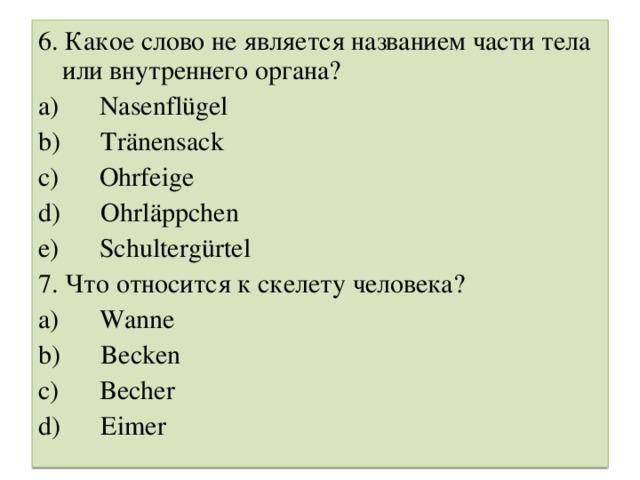 6. Какое слово не является названием части тела или внутреннего органа? a) Nasenflügel b) Tränensack c) Ohrfeige d) Ohrläppchen e) Schultergürtel 7. Что относится к скелету человека ? a) Wanne b) Becken c) Becher d) Eimer