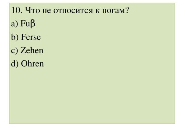 10. Что не относится к ногам ? a) Fuβ b) Ferse c) Zehen d) Ohren