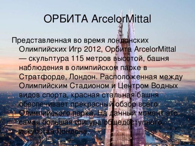 ОРБИТА ArcelorMittal Представленная во время лондонских Олимпийских Игр 2012, Орбита ArcelorMittal — скульптура 115 метров высотой, башня наблюдения в олимпийском парке в Стратфорде, Лондон. Расположенная между Олимпийским Стадионом и Центром Водных видов спорта, красная стальная башня обеспечивает прекрасный обзор всего Олимпийского парка. На данный момент это самая большая фигура общедоступного искусства Лондона.