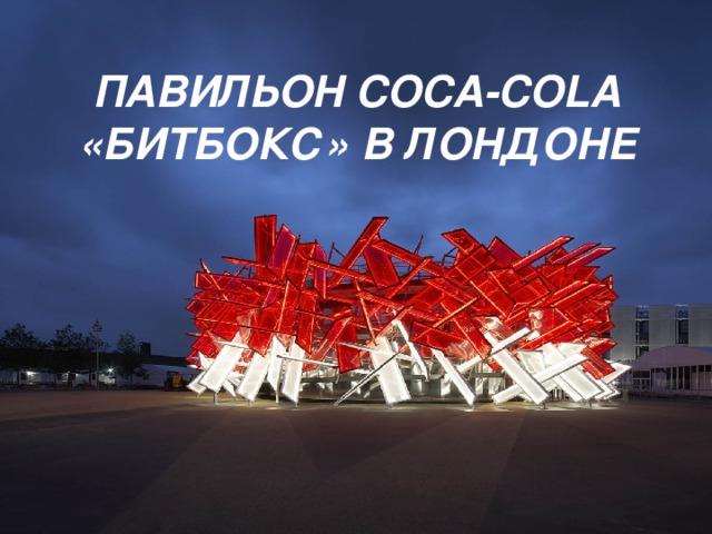 ПАВИЛЬОН COCA-COLA «БИТБОКС» В ЛОНДОНЕ