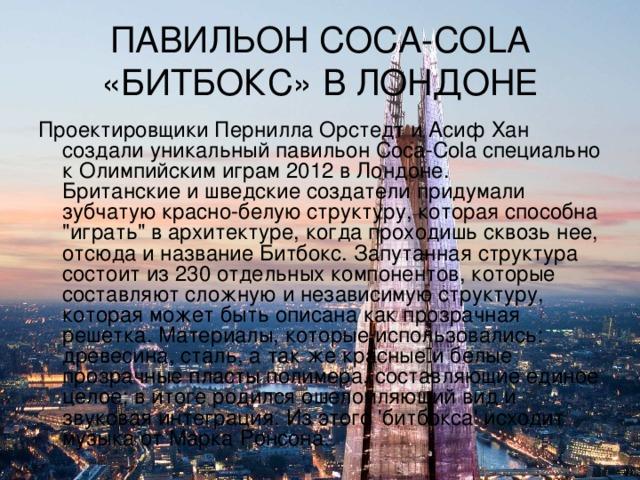ПАВИЛЬОН COCA-COLA «БИТБОКС» В ЛОНДОНЕ Проектировщики Пернилла Орстедт и Асиф Хан создали уникальный павильон Coca-Cola специально к Олимпийским играм 2012 в Лондоне.  Британские и шведские создатели придумали зубчатую красно-белую структуру, которая способна