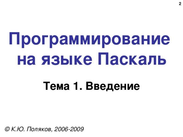 Программирование  на языке Паскаль Тема 1. Введение © К.Ю. Поляков, 2006-2009