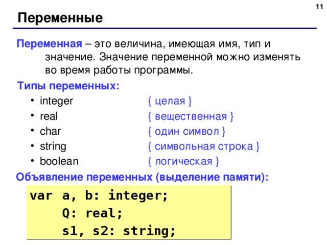 6 Переменные Переменная – это величина, имеющая имя, тип и значение. Значение переменной можно изменять во время работы программы. Типы переменных: integer    { целая } real    { вещественная } char    { один символ } string    { символьная строка } boolean    { логическая } integer    { целая } real    { вещественная } char    { один символ } string    { символьная строка } boolean    { логическая } Объявление переменных ( выделение памяти ) : var  a, b: integer;   Q: real;   s1, s2: string;   Q: real;   s1, s2: string; 6