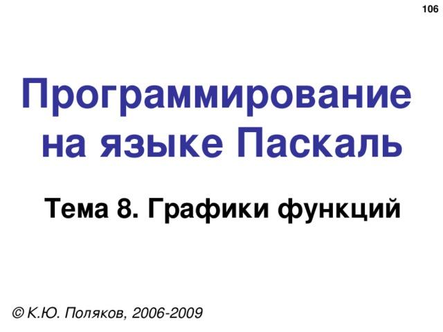 Программирование  на языке Паскаль Тема 8 . Графики  функций © К.Ю. Поляков, 2006-2009