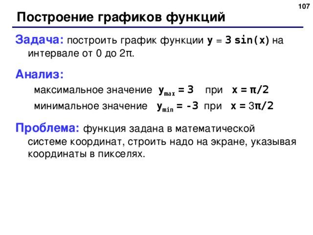 Построение графиков функций Задача: построить график функции y = 3  sin(x )  на интервале от 0 до 2 π . Анализ: максимальное значение  y max  =  3   при  x  =  π /2  минимальное значение   y min  =  -3   при  x  = 3 π /2  максимальное значение  y max  =  3   при  x  =  π /2  минимальное значение   y min  =  -3   при  x  = 3 π /2  Проблема: функция задана в математической системе координат, строить надо на экране, указывая координаты в пикселях .