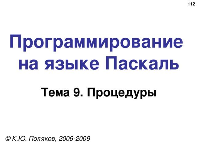 109 Программирование  на языке Паскаль Тема 9. Процедуры © К.Ю. Поляков, 2006-2009