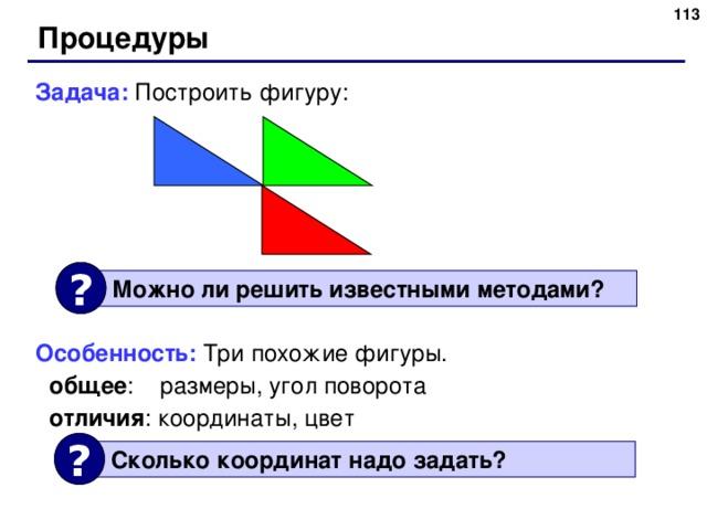 Процедуры Задача: Построить фигуру: Особенность: Три похожие фигуры. общее :  размеры, угол поворота отличия : координаты, цвет  общее :  размеры, угол поворота отличия : координаты, цвет  ?  Можно ли решить известными методами ? ?  Сколько координат надо задать ? 113