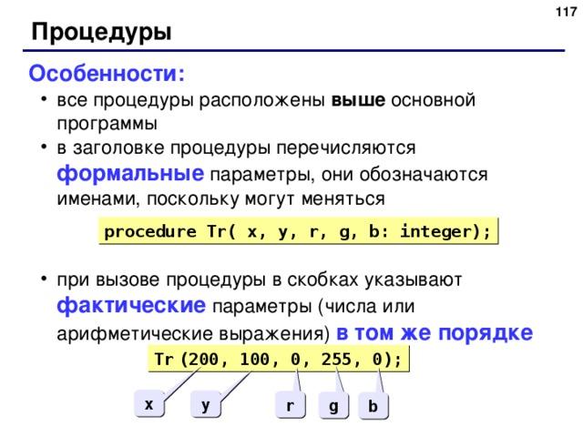 116 Процедуры Особенности: все процедуры расположены выше основной программы в заголовке процедуры перечисляются формальные  параметры, они обозначаются именами, поскольку могут меняться при вызове процедуры в скобках указывают фактические  параметры (числа или арифметические выражения) в том же порядке все процедуры расположены выше основной программы в заголовке процедуры перечисляются формальные  параметры, они обозначаются именами, поскольку могут меняться при вызове процедуры в скобках указывают фактические  параметры (числа или арифметические выражения) в том же порядке procedure Tr( x, y, r, g, b: integer); Tr  (200, 100, 0, 255, 0); x y r g b 116