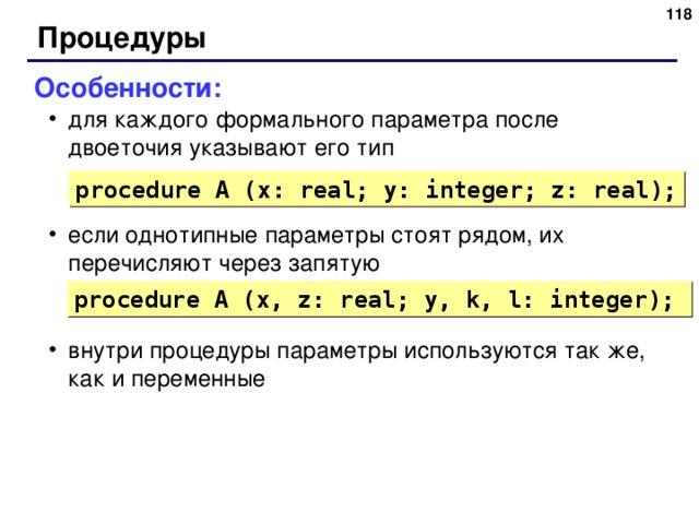 116 Процедуры Особенности: для каждого формального параметра после двоеточия указывают его тип если однотипные параметры стоят рядом, их перечисляют через запятую внутри процедуры параметры используются так же, как и переменные для каждого формального параметра после двоеточия указывают его тип если однотипные параметры стоят рядом, их перечисляют через запятую внутри процедуры параметры используются так же, как и переменные procedure A (x: real; y: integer; z:  real); procedure A (x, z: real; y, k, l: integer); 116