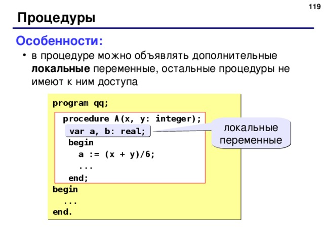 116 Процедуры Особенности: в процедуре можно объявлять дополнительные локальные переменные, остальные процедуры не имеют к ним доступа в процедуре можно объявлять дополнительные локальные переменные, остальные процедуры не имеют к ним доступа program qq;  procedure A (x, y: integer);  var a, b: real;  begin  a := (x + y)/6;  ...  end; begin  ... end.  procedure A (x, y: integer);  var a, b: real;  begin  a := (x + y)/6;  ...  end; локальные переменные var a, b: real; 116