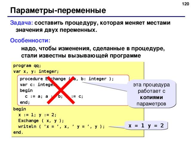 116 Параметры-переменные Задача: составить процедуру, которая меняет местами значения двух переменных. Особенности: надо, чтобы изменения, сделанные в процедуре, стали известны вызывающей программе надо, чтобы изменения, сделанные в процедуре, стали известны вызывающей программе program qq; var x, y: integer; begin  x := 1; y := 2;  Exchange ( x, y );  writeln ( 'x = ', x, ' y = ', y ); end. procedure Exchange (  a, b: integer ); var c: integer; begin  c := a; a := b; b := c; end; эта процедура работает с копиями параметров x = 1 y = 2 116