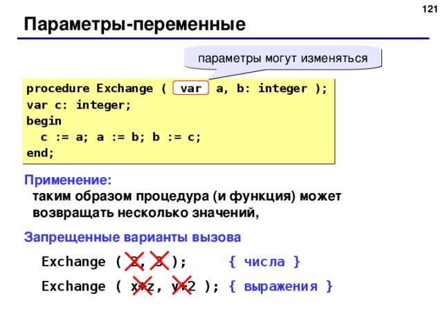 116 Параметры-переменные параметры могут изменяться procedure Exchange ( a, b: integer ); var c: integer; begin  c := a; a := b; b := c; end; var Применение:  таким образом процедура (и функция) может возвращать несколько значений, Запрещенные варианты вызова Exchange ( 2, 3 );   { числа } Exchange ( x + z, y+2 );  { выражения } Exchange ( 2, 3 );   { числа } Exchange ( x + z, y+2 );  { выражения } 116