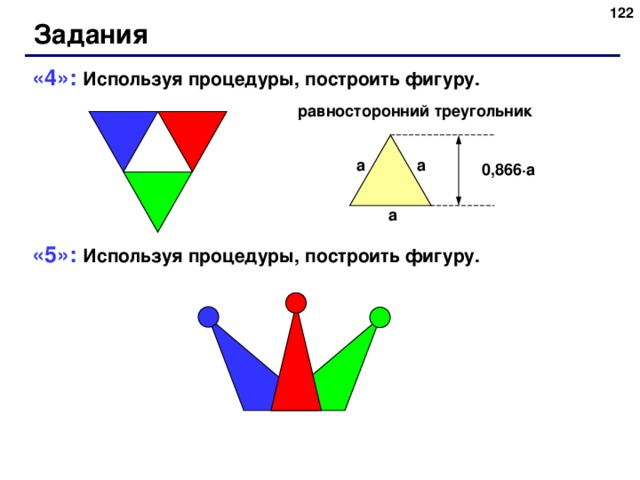 116 Задания «4»: Используя процедуры, построить фигуру. «5»: Используя процедуры, построить фигуру. равносторонний треугольник a a 0,866 ∙ a a 122