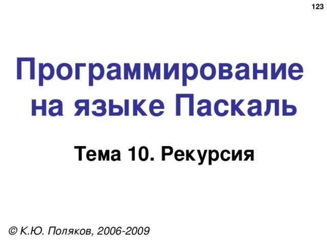 122 Программирование  на языке Паскаль Тема 10 . Рекурсия © К.Ю. Поляков, 2006-2009