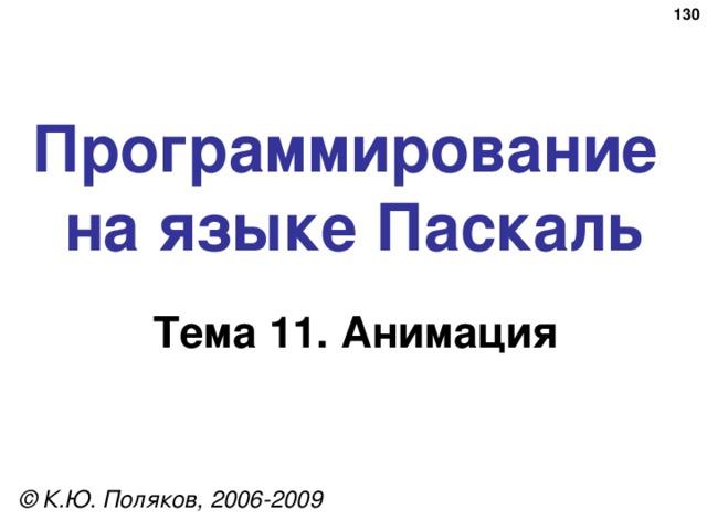 128 Программирование  на языке Паскаль Тема 1 1. Анимация © К.Ю. Поляков, 2006-2009