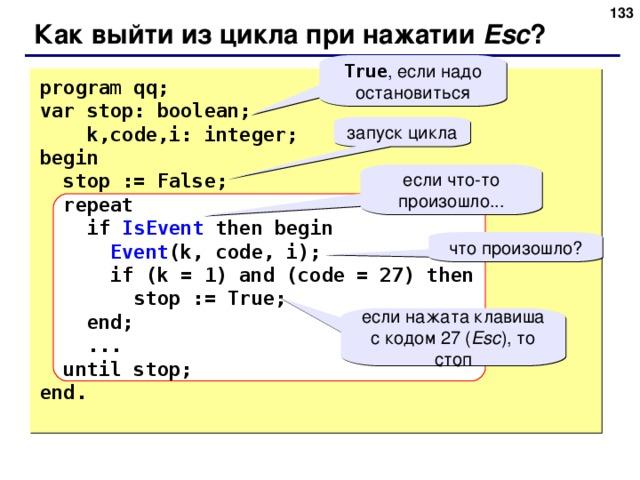 131 Как выйти из цикла при нажатии Esc ? True , если надо остановиться program qq; var stop: boolean;  k,code,i: integer;  begin  stop := False;  repeat  if IsEvent then begin  Event (k, code, i);  if (k = 1) and (code = 27) then  stop := True;  end;  ...  until stop; end . запуск цикла если что-то произошло... что произошло? если нажата клавиша с кодом 27 ( Esc ) , то стоп 131