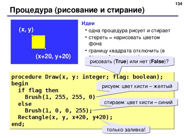 131 Процедура (рисование и стирание) Идеи одна процедура рисует и стирает стереть = нарисовать цветом фона границу квадрата отключить (в основной программе) одна процедура рисует и стирает стереть = нарисовать цветом фона границу квадрата отключить (в основной программе) ( x , y ) ( x +20, y +20) рисовать ( True ) или нет ( False ) ? procedure Draw(x, y: integer; flag: boolean); begin  if flag  then  Brush(1, 255, 255, 0)  else  Brush(1, 0, 0, 255);  Rectangle(x, y, x+20, y+20); end; рисуем: цвет кисти – желтый стираем: цвет кисти – синий только заливка! 131