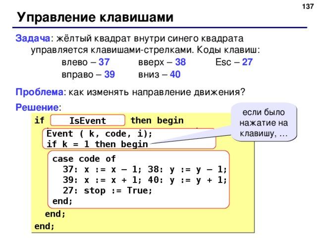 131 Управление клавишами Задача : жёлтый квадрат внутри синего квадрата управляется клавишами-стрелками. Коды клавиш:    влево – 37   вверх – 38   Esc – 27    вправо – 39   вниз – 40   Проблема : как изменять направление движения? Решение : если было нажатие на клавишу, … if  { было событие }  then begin  if  { нажата клавиша }  then begin   { получить код клавиши - code}   if code = 37 then x := x – 1;   if code = 38 then y := y – 1;   if code = 39 then x := x + 1;   if code = 40 then y := y + 1;   if code = 27 then stop := True;  end; end; IsEvent Event ( k, code, i); if k = 1 then begin case code of  37: x := x – 1; 38: y := y – 1;  39: x := x + 1; 40: y := y + 1;  27: stop := True; end; 131