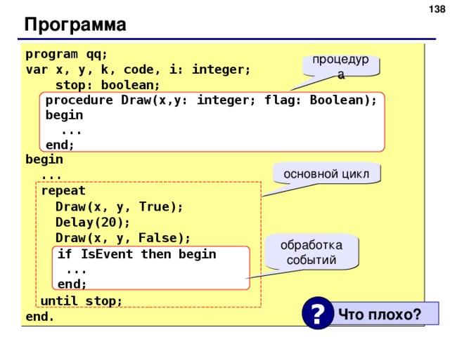 131 Программа program qq; var x, y, k, code, i: integer;   stop: boolean; begin  ...  repeat   Draw(x, y, True);  Delay(20);  Draw(x, y, False);  until stop; end. процедура procedure Draw(x,y: integer; flag: Boolean); begin  ... end; основной цикл обработка событий if IsEvent then begin  ... end; ?  Что плохо ? 138