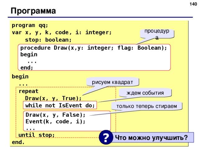138 Программа program qq; var x, y, k, code, i: integer;   stop: boolean; begin  ...  repeat   Draw(x, y, True);  while not IsEvent do;  until stop; end. процедура procedure Draw(x,y: integer; flag: Boolean); begin  ... end; рисуем квадрат ждем события while not IsEvent do; только теперь стираем Draw(x, y, False); Event(k, code, i); ... ?  Что можно улучшить ? 140