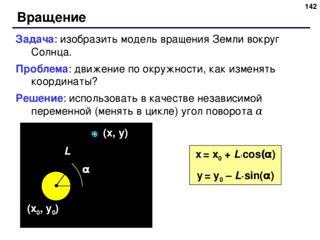 141 Вращение Задача : изобразить модель вращения Земли вокруг Солнца. Проблема : движение по окружности, как изменять координаты? Решение : использовать в качестве независимой переменной (менять в цикле) угол поворота α ( x , y ) L x  = x 0 + L · cos ( α ) y  = y 0 – L · sin( α ) α ( x 0 , y 0 ) 141
